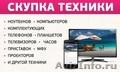 Срочный выкуп компьютеров, ноутбуков, планшетов, сотовых телефонов. , Объявление #1370529